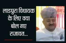 लाडपुरा विधायक के लिए क्या बोल गए राजावत... देखिए वीडियो...