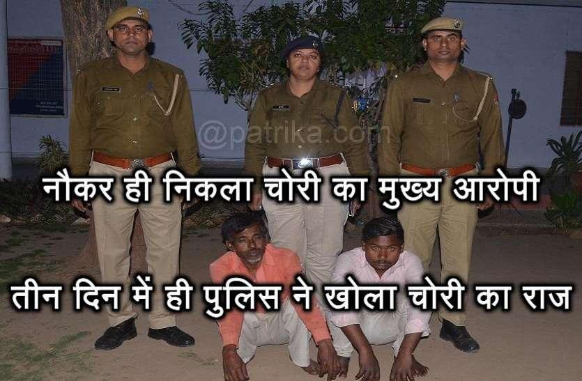 नौकर ही निकला चोरी का मुख्य आरोपी, तीन दिन में ही पुलिस ने खोला चोरी का राज
