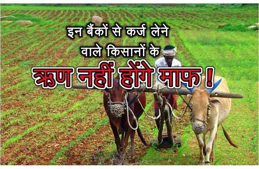 इन बैंकों से कर्ज लेने वाले किसानों के ऋण नहीें होंगे माफ !, किसान परेशान...