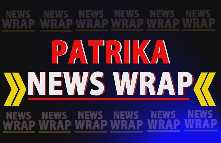 PATRIKA NEWS WRAP: वो खबरें जिनपर आज दिनभर रहेगी नजर