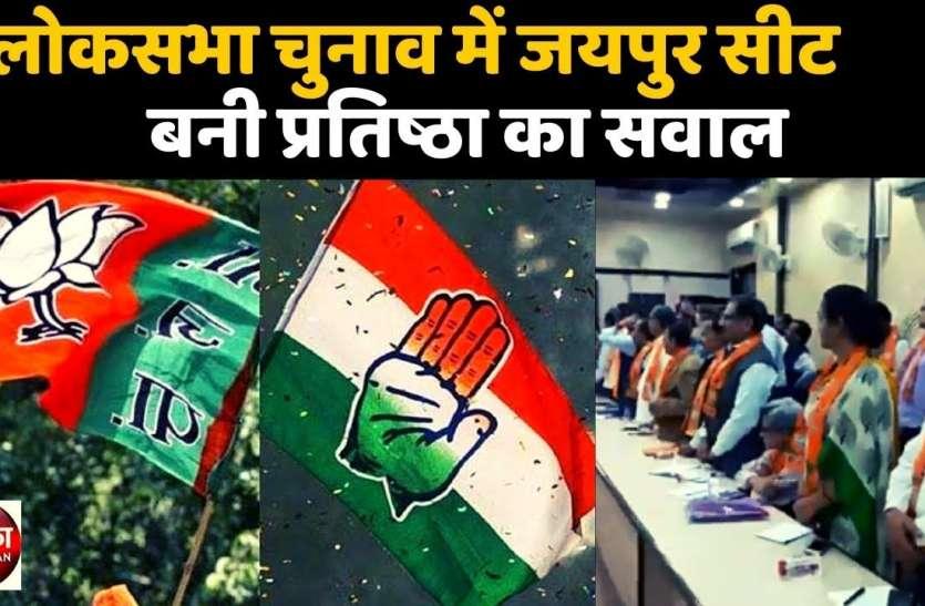 लोकसभा चुनाव में जयपुर सीट बनी प्रतिष्ठा का सवाल, भाजपा- कांग्रेस में टिकट के लिए बढ़ी जोर- आजमाइश