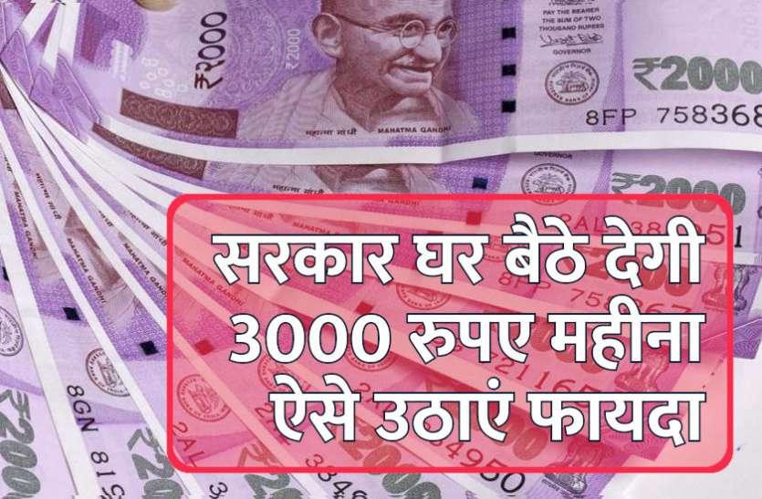 सरकार घर बैठे देगी 3000 रुपए महीना, आप भी ऐसे उठाएं फायदा