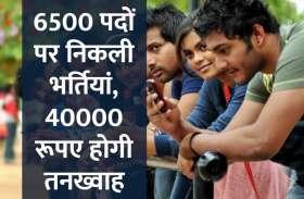 इन विभागों में 6500 पदों पर निकली भर्तियां, 40000 रूपए होगी सैलेरी