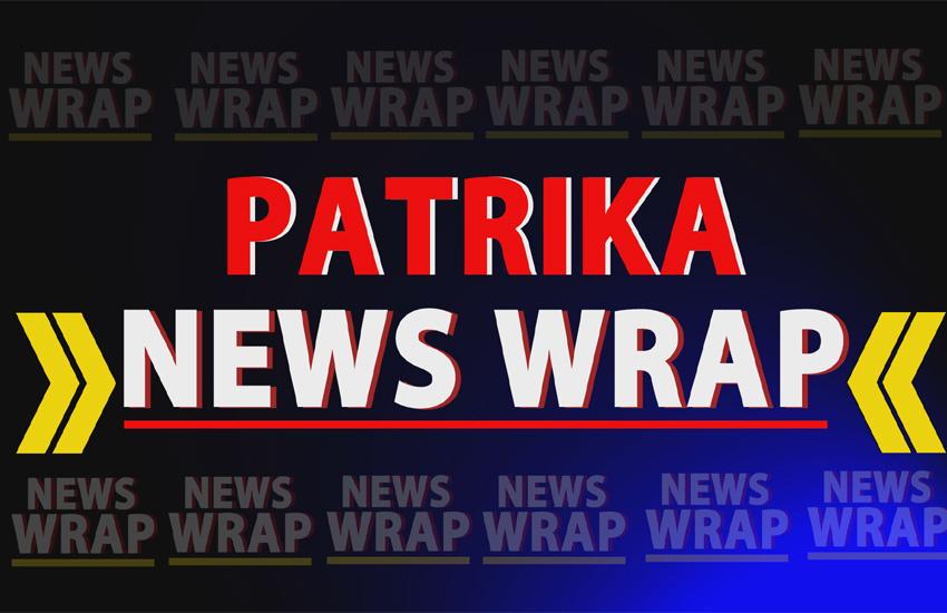 PATRIKA NEWS WRAP: वो खबरें जिन पर आज दिनभर रहेगी नजर