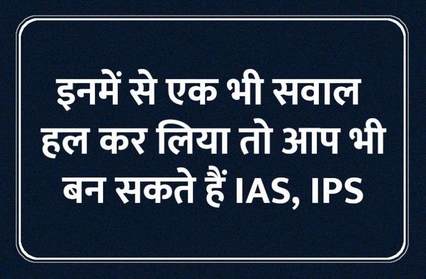 इनमें से एक भी सवाल हल कर लिया तो आप भी बन सकते हैं IAS, IPS