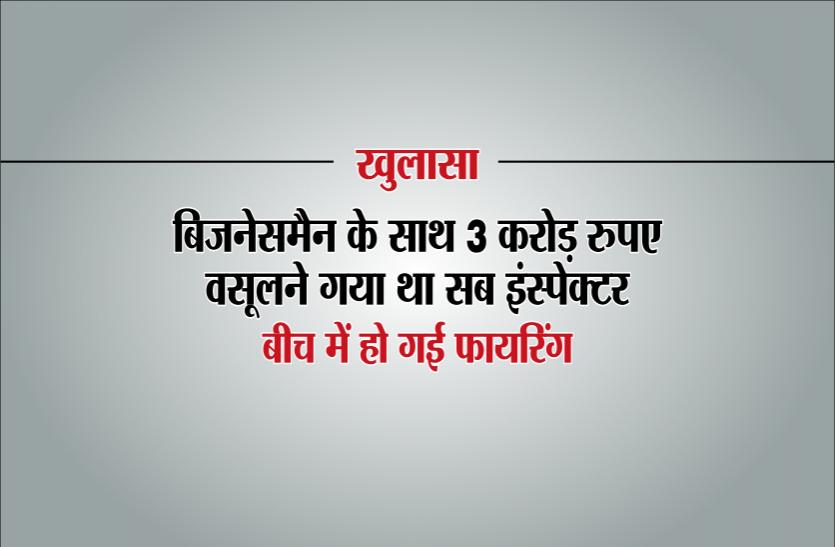 खुलासाः बिजनेसमैन के साथ तीन करोड़ रुपए वसूलने गया था सब इंस्पेक्टर, बीच में हो गई फायरिंग