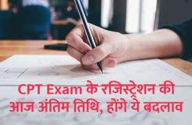 CPT Exam के रजिस्ट्रेशन की आज अंतिम तिथि, बाद में होंगे ये बदलाव