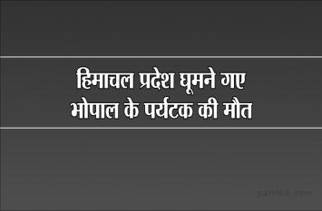 परिवार के साथ हिमाचल प्रदेश घूमने गए भोपाल के पर्यटक की मौत