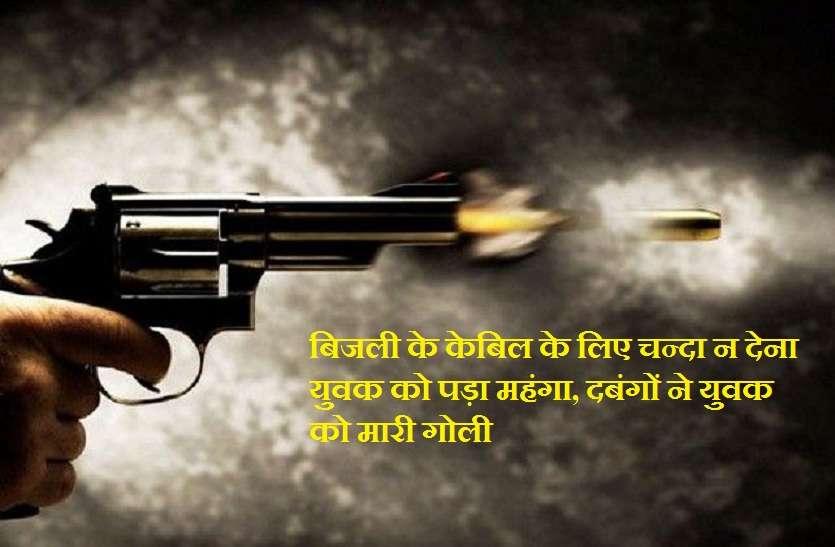 बिजली के केबिल के लिए चन्दा न देना युवक को पड़ा महंगा, दबंगों ने युवक को मारी गोली