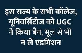 इस राज्य के सभी कॉलेज, यूनिवर्सिटीज को UGC ने किया बैन, भूल से भी न लें एडमिशन