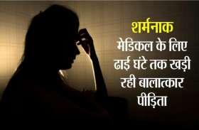 शर्मनाक...मिन्नतों के बाद सुनी पीड़ा, मेडिकल के लिए ढाई घंटे तक खड़ी रही बलात्कार  पीडि़ता