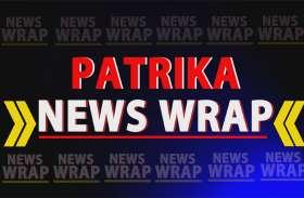 PATRIKA NEWS WRAP: ये वो खबरें हैं जिन पर आज दिनभर रहेगी नजर