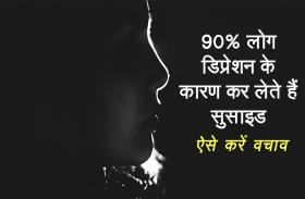 90% लोग डिप्रेशन के कारण कर लेते हैं सुसाइड, जानिए इससे बचाव के खास तरीके