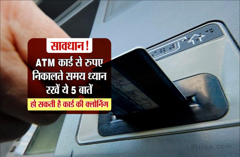 सावधान! ATM कार्ड से रुपए निकालते समय ध्यान रखें ये 5 बातें, हो सकती है कार्ड की क्लोनिंग