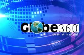 GLOBE 360 DEGREE: एक क्लिक में जानें दुनिया की 10 बड़ी खबरें