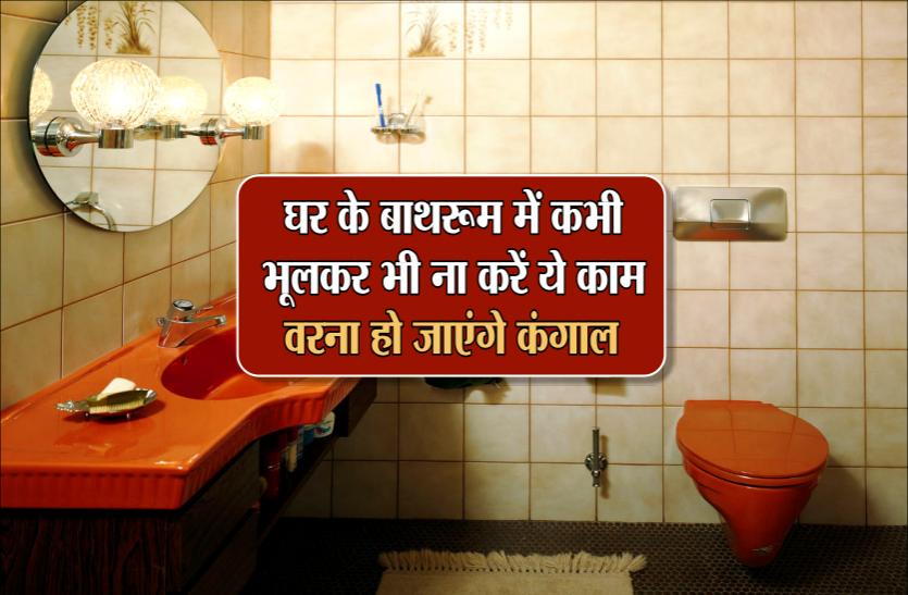 घर के बाथरूम में कभी भूलकर भी ना करें ये काम, वरना हो जाएंगे कंगाल