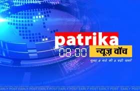 Patrika News watch: एक क्लिक में जाने आज 8 बड़ी खबरें, जिन पर रहेगी दिनभर नजर