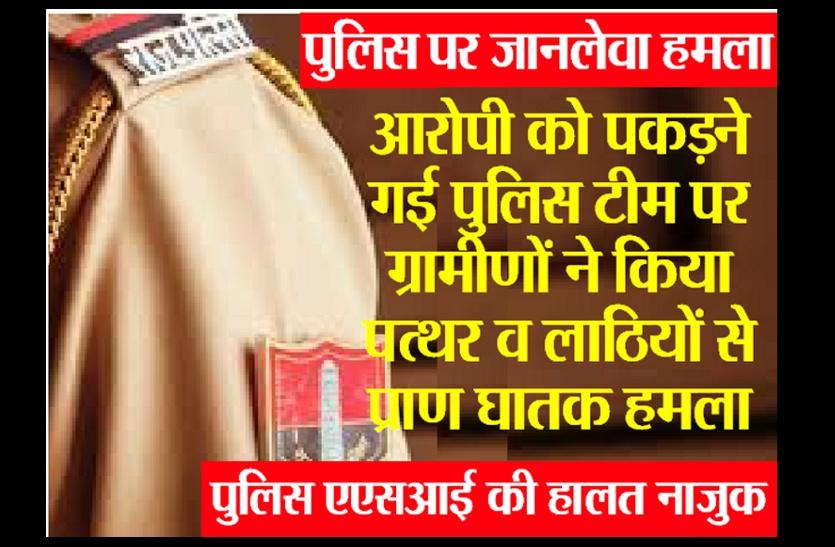 आरोपी को पकडऩे गई पुलिस टीम पर पत्थरों व लाठियों से जानलेवा हमला, ASI की हालत नाजुक, खाकी ने भागकर बचाई जान