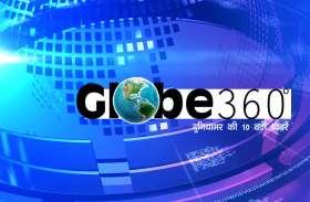 Globe 360°: एक क्लिक में जानें दुनिया की दस बड़ी खबरें
