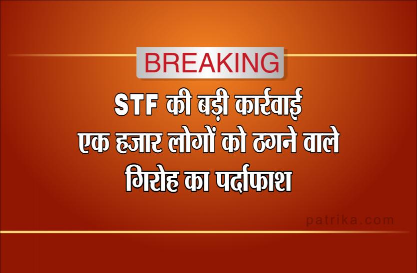 एसटीएफ की बड़ी कार्रवाईः एक हजार लोगों से करोड़ों रुपए ठगने वाले गिरोह को पकड़ा