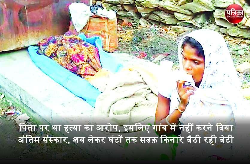 पिता पर था हत्या का आरोप, इसलिए गांव में नहीं करने दिया अंतिम संस्कार, शव लेकर घंटों तक सडक़ किनारे बैठी रही बेटी