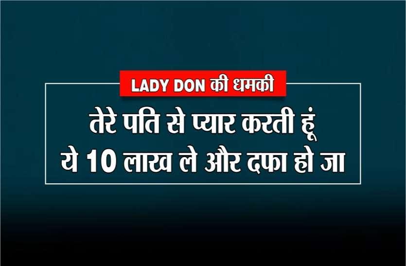 LADY DON की धमकी : तेरे पति से प्यार करती हूं, ये 10 लाख रुपए ले और दफा हो जा