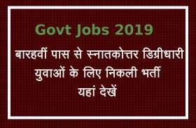 Govt Jobs 2019 : बारहवीं से स्नातकोत्तर डिग्रीधारी युवाओं के लिए निकली भर्ती, यहां देखें