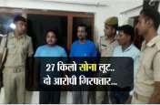 मिली राहत...आठ करोड़ का 27 किलो सोना लूट के दो आरोपियों को बिहार की जेल से पुलिस ने दबोचा
