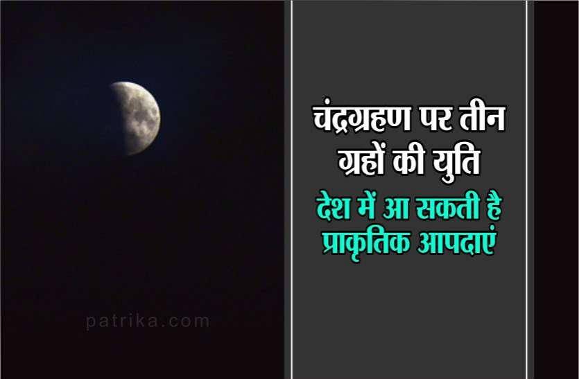 चंद्रग्रहण पर तीन ग्रहों की युति, देश में आ सकती है प्राकृतिक आपदाएं, इन राशियों पर भी मुसीबत