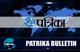 Patrika News Bulletin@5pm: मौसम विभाग की चेतावनी के बाद ट्रैफिक पुलिस ने जारी की एडवाइजरी, एक क्लिक में देखें बड़ी खबरें