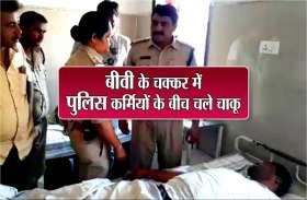 पुलिस कर्मियों के बीच चले चाकू, एक की बीवी बनी वजह