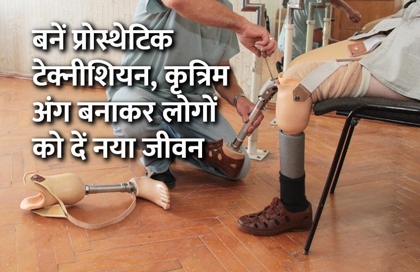 बनें प्रोस्थेटिक टेक्नीशियन, कृत्रिम अंग बनाकर लोगों को दें नया जीवन