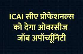 Institute of Chartered Accountants of India: ICAI सीए प्रोफेशनल्स को देगा ओवरसीज जॉब अपॉर्च्यूनिटी