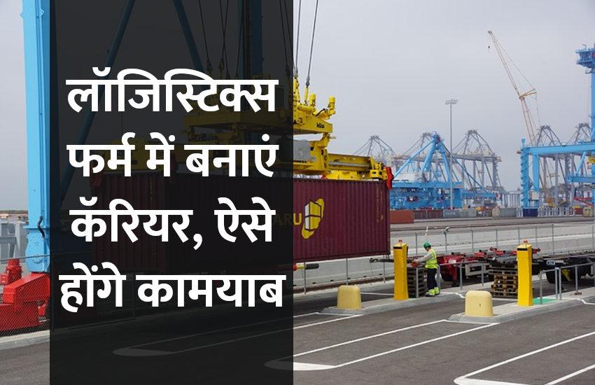 Career in Logistics: लॉजिस्टिक्स फर्म में बनाएं कॅरियर, ऐसे होंगे कामयाब