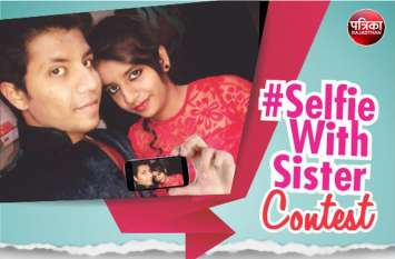 पत्रिका के #SelfieWithSister कॉन्टेस्ट में ले भाग, Top 3 सेल्फी को मिलेगा सम्मान