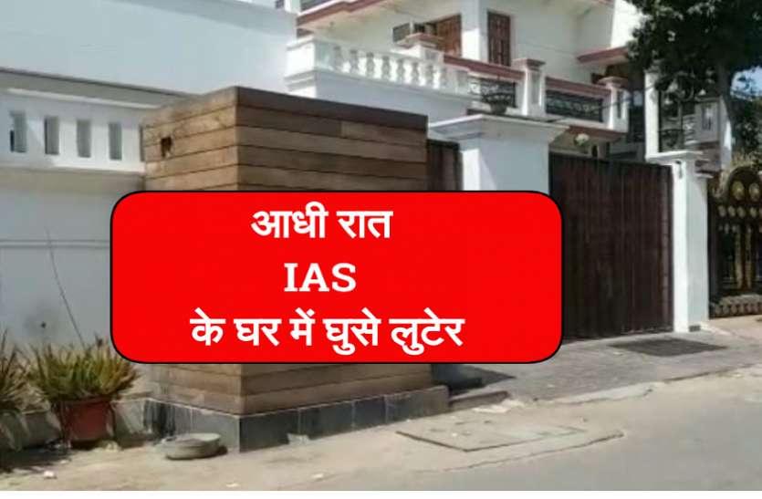 आधी रात IAS के घर में घुसे लुटेरे, नींद खुलते ही मच गया हड़कंप