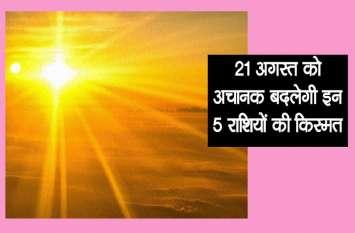 21 अगस्त की दोपहर अचानक महक उठेगी 5 राशि वालों की किस्मत