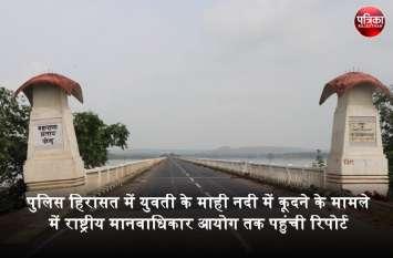 गेमन पुल पर पुलिस की गाड़ी से उतरकर माही नदी में कूदने वाली युवती का केस दिल्ली पहुंचा, राष्ट्रीय मानवाधिकार आयोग को भेजी रिपोर्ट