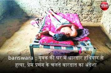 banswara : युवक की घर में धारदार हथियार से हत्या, प्रेम प्रसंग के चलते वारदात का अंदेशा