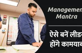 Management Mantra: ऐसे बनें लीडर, होंगे कामयाब