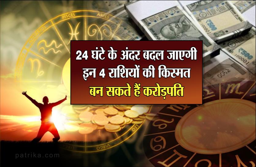 24 घंटे के अंदर बदल जाएगी इन 4 राशियों की किस्मत, बन सकते हैं करोड़पति