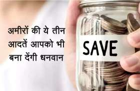 अमीरों की ये तीन आदतें आपको भी बना देंगी धनवान, कम समय में इस तरह जमा कर सकते हैं ज्यादा रुपये