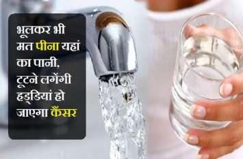 भूलकर भी मत पीना यहां का पानी, टूटने लगेंगी हड्डियां हो जाएगा कैंसर