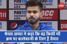 Video : किसी भी क्रम पर बल्लेबाजी के लिए श्रेयस अय्यर तैयार