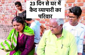गुंडों ने दी धमकी, 23 दिन से पूरे परिवार के साथ घर में कैद है व्यापारी
