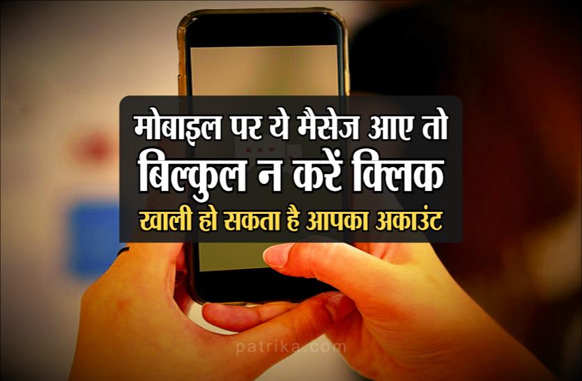 मोबाइल पर ये मैसेज आए तो बिल्कुल न करें क्लिक, खाली हो सकता है आपका अकाउंट