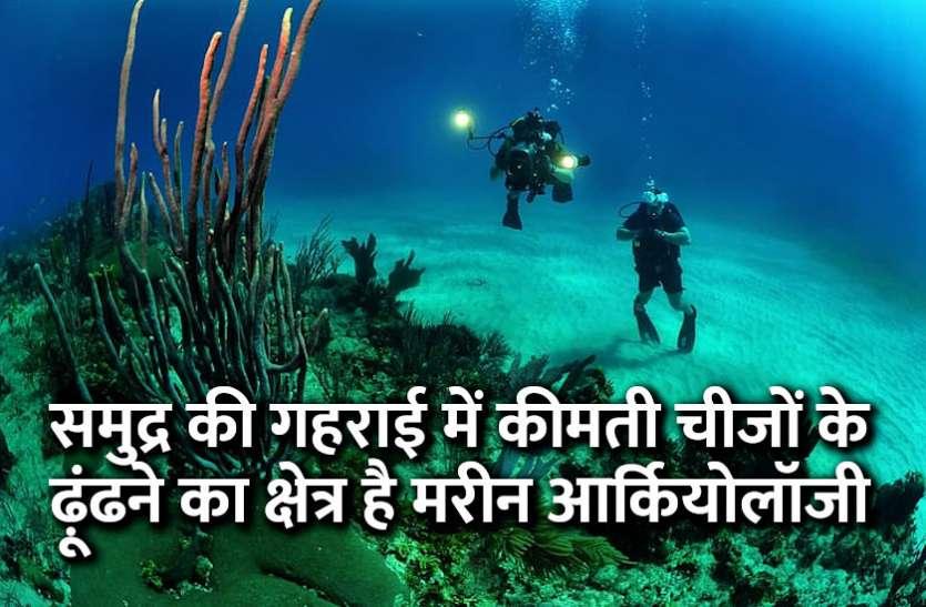 समुद्र की गहराई में कीमती चीजों के ढ़ूंढने का क्षेत्र है मरीन आर्कियोलॉजी