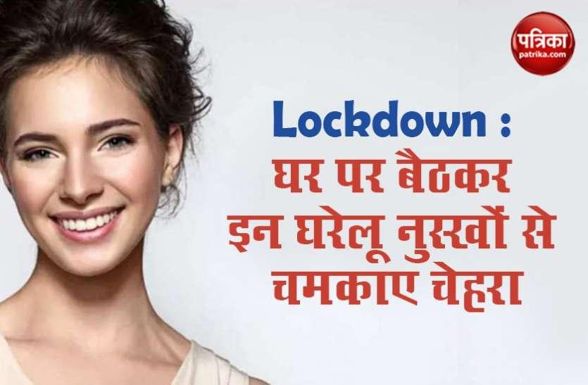 Lockdown : घर पर बैठकर इन घरेलू नुस्खों से चमकाए चेहरा, 21 दिनों में पाएं निखरा चेहरा