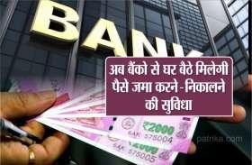 खुशखबरी: अब बैंको से घर बैठे मिलेगी पैसे जमा करने और निकालने की सुविधा