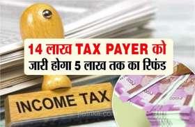 14 लाख Tax payers को सरकार की बड़ी सौगात, जारी होगा 5 लाख तक का रिफंड